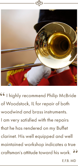 I highly recommend Philip McBride of Woodstock, IL for repair of both woodwind and brass instruments. I am very satisfied with the repairs that he has rendered on my Buffet clarinet. His well equipped and well maintained workshop indicates a true craftsman's attitude toward his work. Testimonial Quote by E.F.B. MD